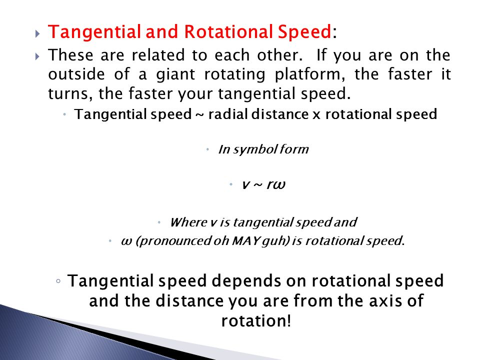  Tangential and Rotational Speed:  These are related to each other. If you are on the outside of a giant rotating platform, the faster it turns, the