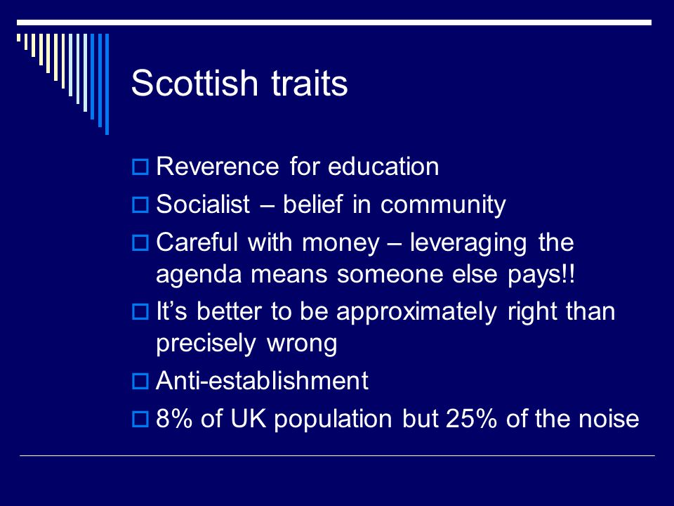Scottish traits  Reverence for education  Socialist – belief in community  Careful with money – leveraging the agenda means someone else pays!.
