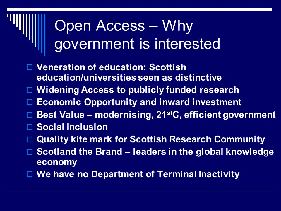 Open Access – Why government is interested  Inward Investment: to ensure that information seekers can easily access Scottish Research  Public access to publicly funded research: potential impact of Freedom of Information legislation  Not just science but health, Enterprise, culture, government, environment…  Institutional Repositories, with the right metadata, will create a quality resource to market Scottish Research  Two cabinet ministers are former convenors of SLIC
