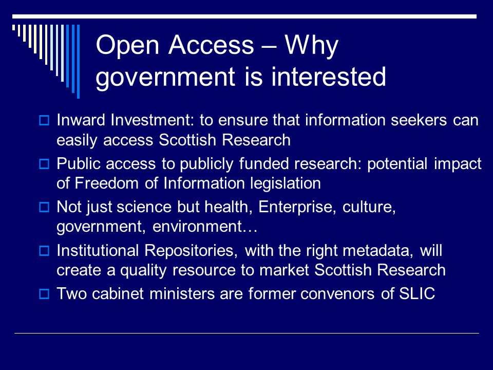 Open Access – Why government is interested  Inward Investment: to ensure that information seekers can easily access Scottish Research  Public access to publicly funded research: potential impact of Freedom of Information legislation  Not just science but health, Enterprise, culture, government, environment…  Institutional Repositories, with the right metadata, will create a quality resource to market Scottish Research  Two cabinet ministers are former convenors of SLIC