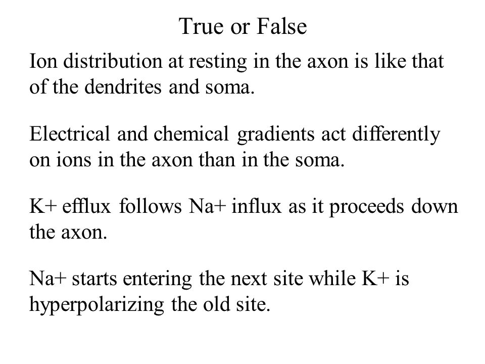 True or False Ion distribution at resting in the axon is like that of the dendrites and soma.