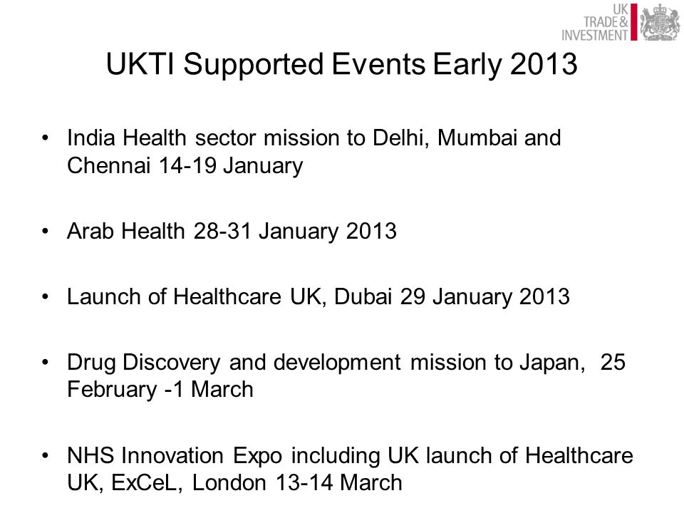 UKTI Supported Events Early 2013 India Health sector mission to Delhi, Mumbai and Chennai 14-19 January Arab Health 28-31 January 2013 Launch of Healt