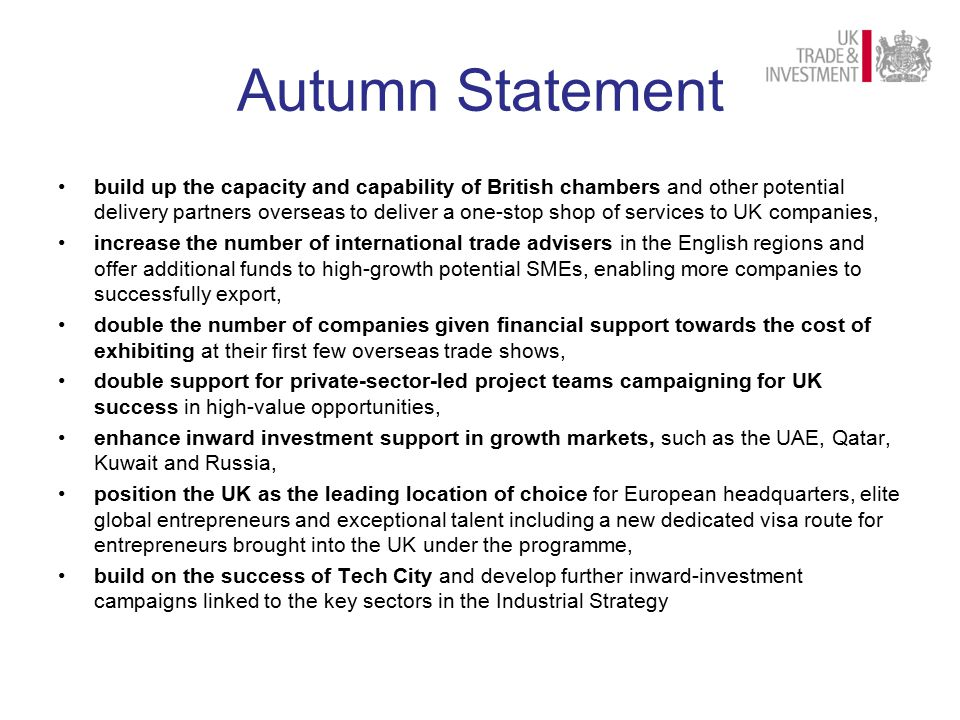 Autumn Statement build up the capacity and capability of British chambers and other potential delivery partners overseas to deliver a one-stop shop of services to UK companies, increase the number of international trade advisers in the English regions and offer additional funds to high-growth potential SMEs, enabling more companies to successfully export, double the number of companies given financial support towards the cost of exhibiting at their first few overseas trade shows, double support for private-sector-led project teams campaigning for UK success in high-value opportunities, enhance inward investment support in growth markets, such as the UAE, Qatar, Kuwait and Russia, position the UK as the leading location of choice for European headquarters, elite global entrepreneurs and exceptional talent including a new dedicated visa route for entrepreneurs brought into the UK under the programme, build on the success of Tech City and develop further inward-investment campaigns linked to the key sectors in the Industrial Strategy