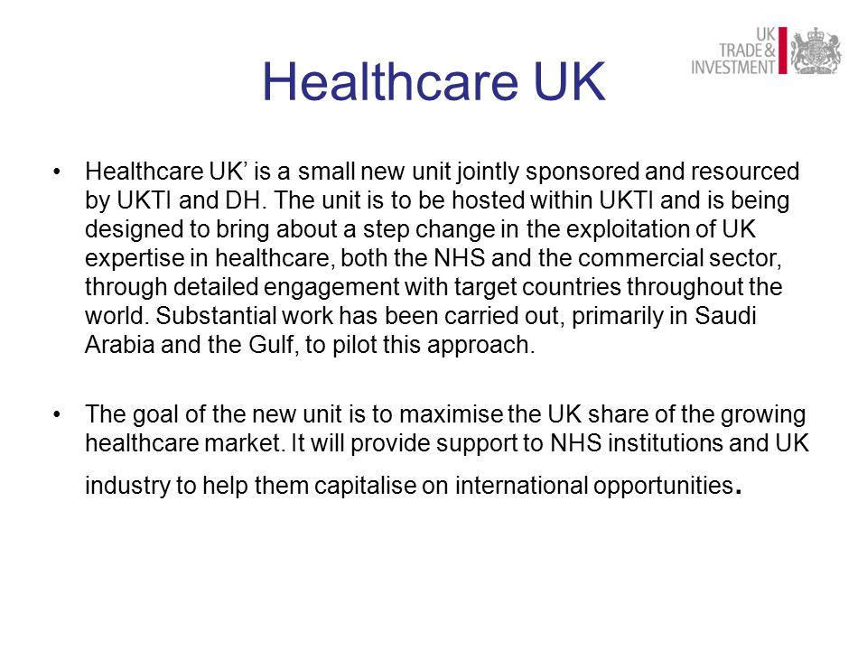 Healthcare UK Healthcare UK' is a small new unit jointly sponsored and resourced by UKTI and DH.