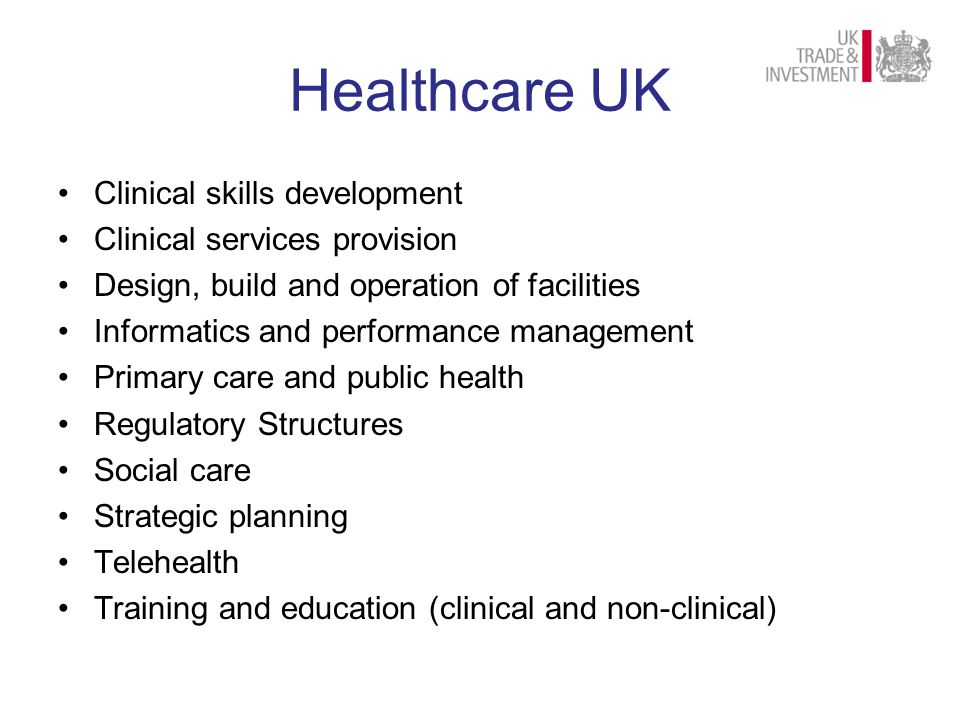 Healthcare UK Clinical skills development Clinical services provision Design, build and operation of facilities Informatics and performance management Primary care and public health Regulatory Structures Social care Strategic planning Telehealth Training and education (clinical and non-clinical)