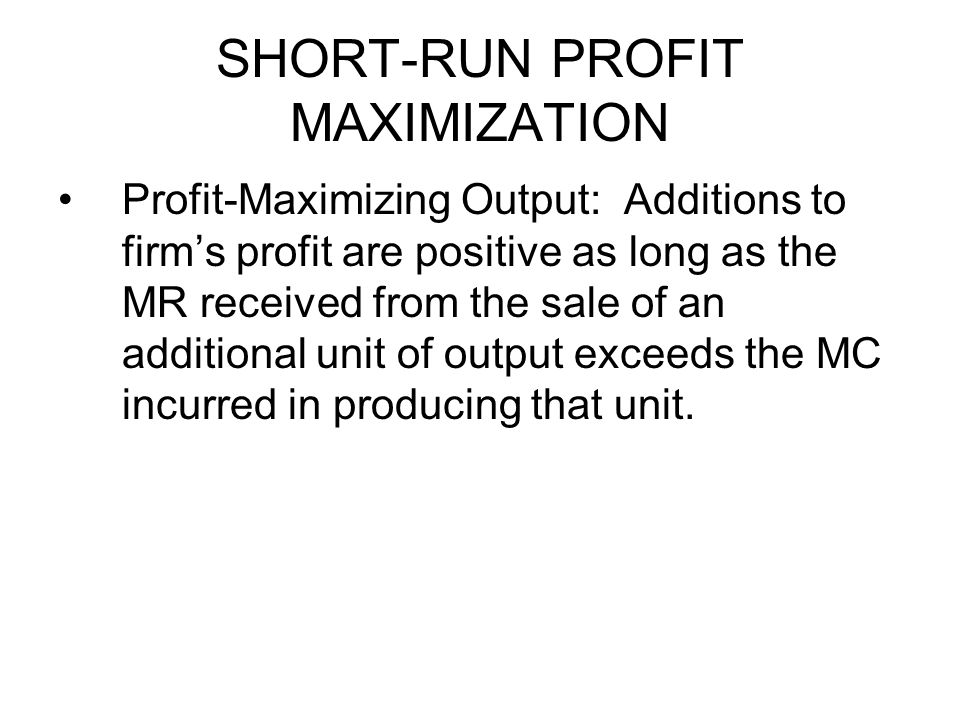 SHORT-RUN PROFIT MAXIMIZATION Profit-Maximizing Output: Additions to firm's profit are positive as long as the MR received from the sale of an additio