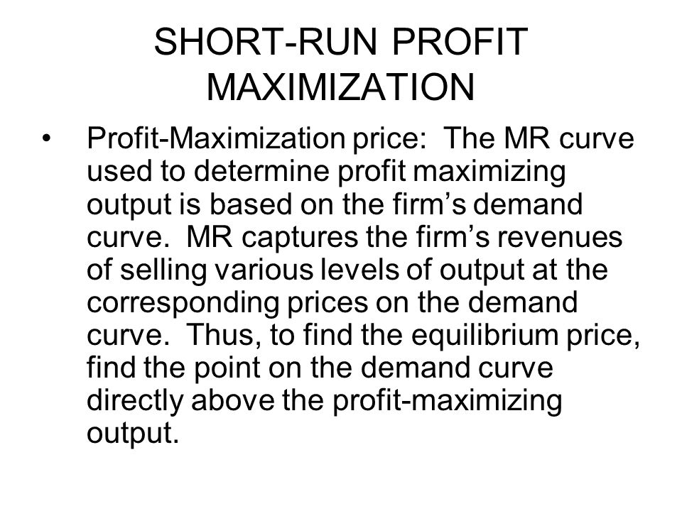 SHORT-RUN PROFIT MAXIMIZATION Profit-Maximization price: The MR curve used to determine profit maximizing output is based on the firm's demand curve.