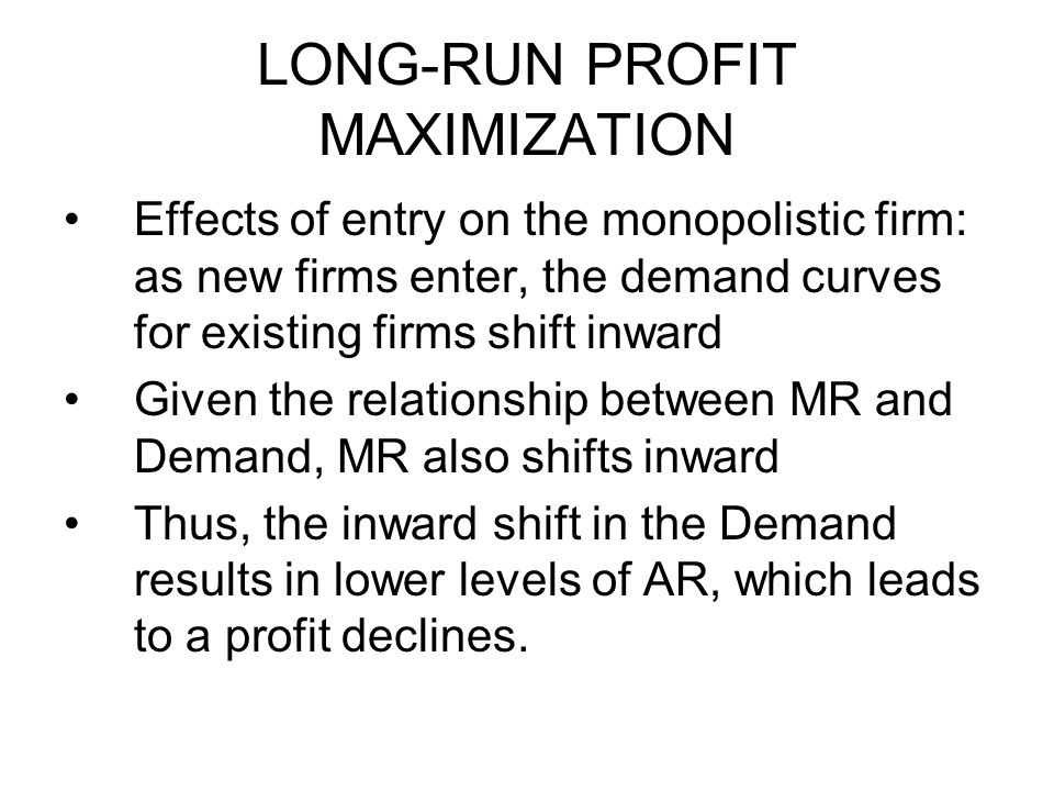 LONG-RUN PROFIT MAXIMIZATION Effects of entry on the monopolistic firm: as new firms enter, the demand curves for existing firms shift inward Given th
