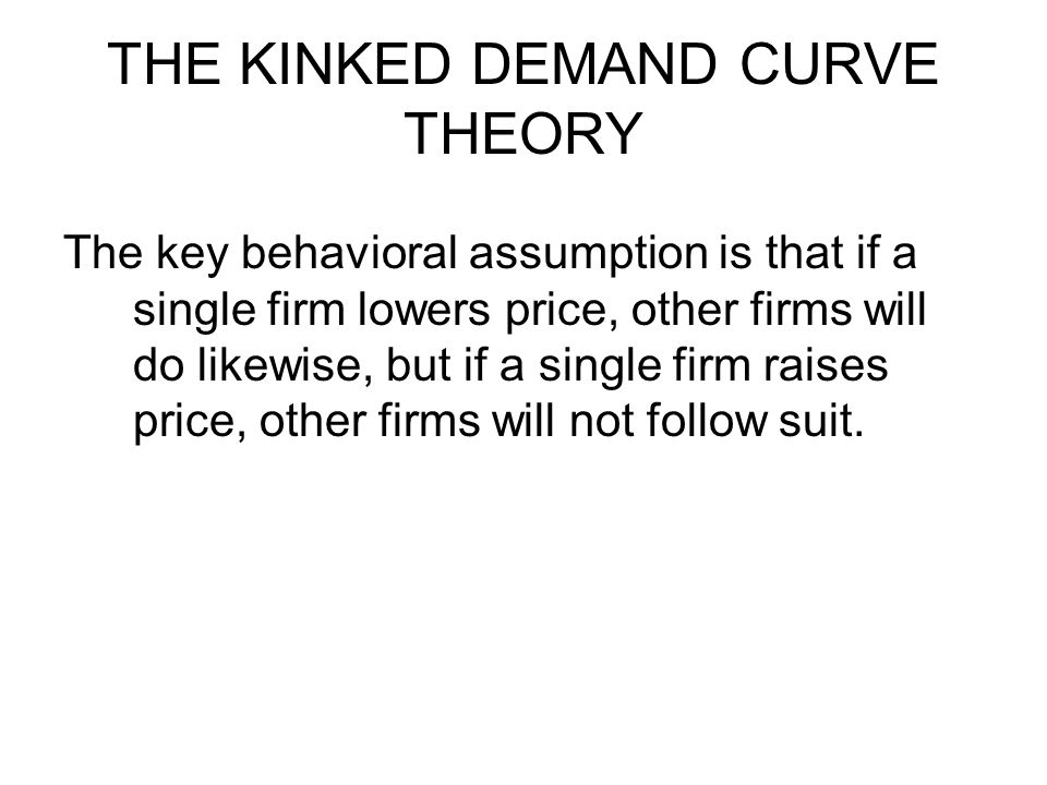 THE KINKED DEMAND CURVE THEORY The key behavioral assumption is that if a single firm lowers price, other firms will do likewise, but if a single firm