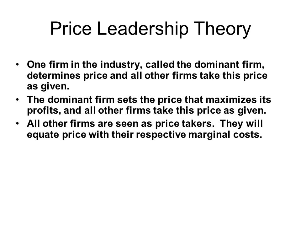 Price Leadership Theory One firm in the industry, called the dominant firm, determines price and all other firms take this price as given. The dominan