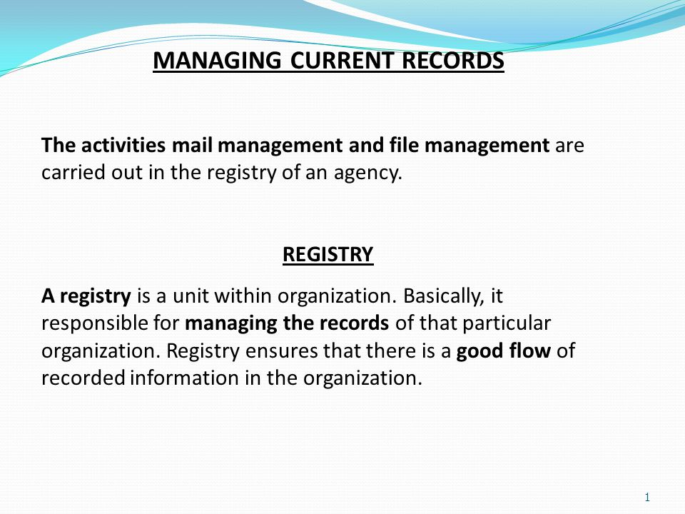 1 MANAGING CURRENT RECORDS The activities mail management and file management are carried out in the registry of an agency. REGISTRY A registry is a u