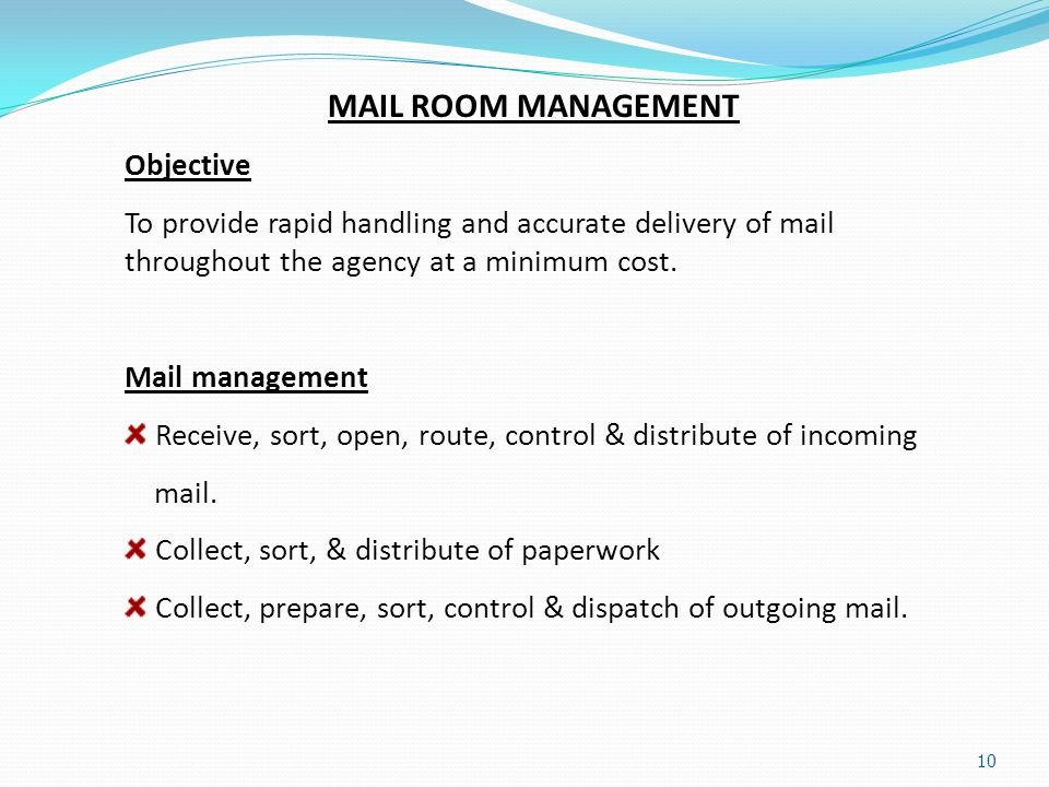 10 MAIL ROOM MANAGEMENT Objective To provide rapid handling and accurate delivery of mail throughout the agency at a minimum cost. Mail management Rec