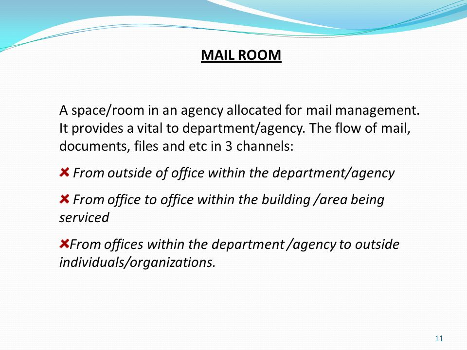11 MAIL ROOM A space/room in an agency allocated for mail management. It provides a vital to department/agency. The flow of mail, documents, files and