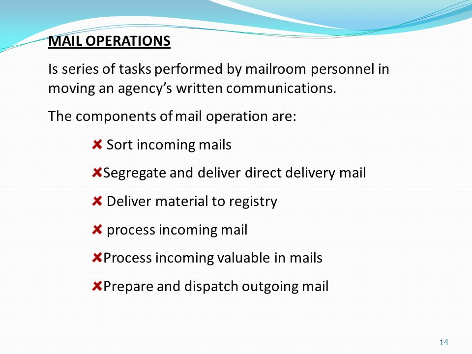 14 MAIL OPERATIONS Is series of tasks performed by mailroom personnel in moving an agency's written communications. The components of mail operation a