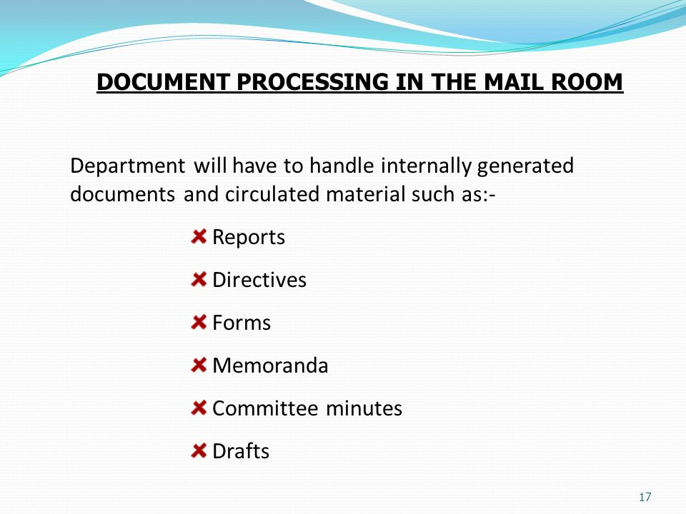 17 DOCUMENT PROCESSING IN THE MAIL ROOM Department will have to handle internally generated documents and circulated material such as:- Reports Direct