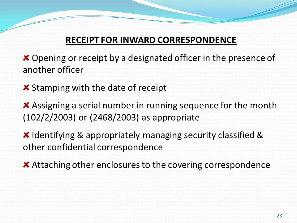 23 RECEIPT FOR INWARD CORRESPONDENCE Opening or receipt by a designated officer in the presence of another officer Stamping with the date of receipt A