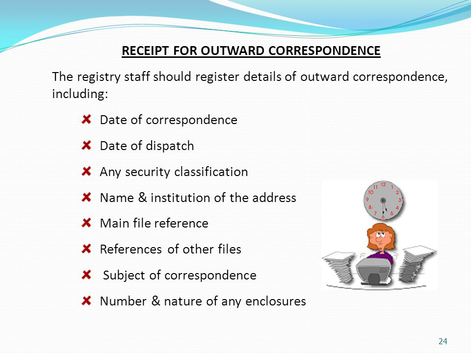 24 RECEIPT FOR OUTWARD CORRESPONDENCE The registry staff should register details of outward correspondence, including: Date of correspondence Date of