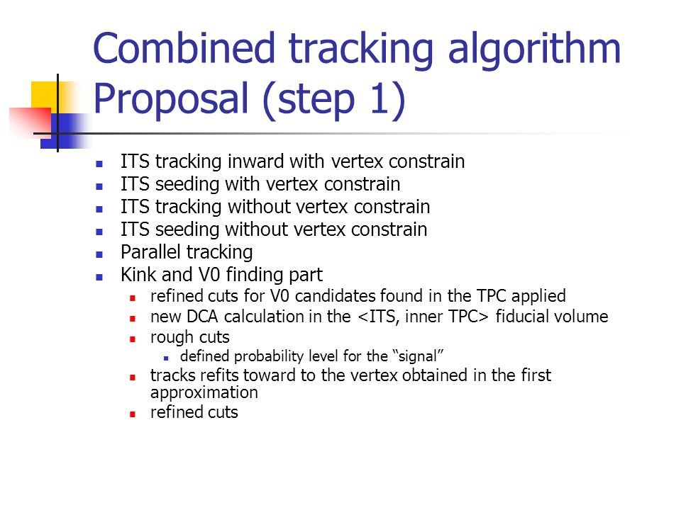 Combined tracking algorithm Proposal (step 1) ITS tracking inward with vertex constrain ITS seeding with vertex constrain ITS tracking without vertex constrain ITS seeding without vertex constrain Parallel tracking Kink and V0 finding part refined cuts for V0 candidates found in the TPC applied new DCA calculation in the fiducial volume rough cuts defined probability level for the signal tracks refits toward to the vertex obtained in the first approximation refined cuts