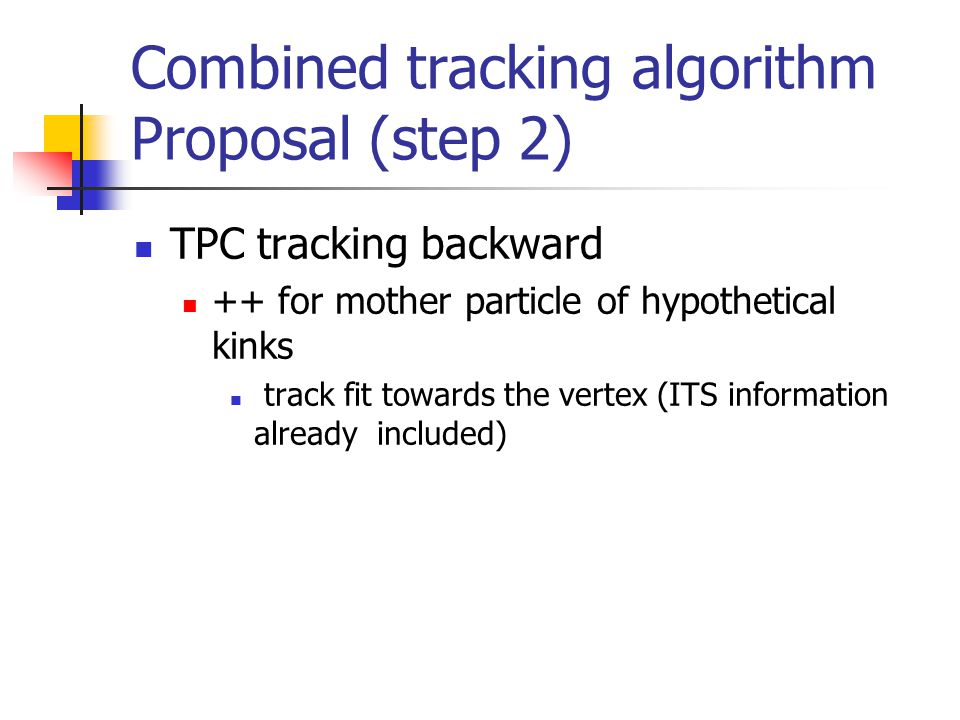 Combined tracking algorithm Proposal (step 2) TPC tracking backward ++ for mother particle of hypothetical kinks track fit towards the vertex (ITS inf