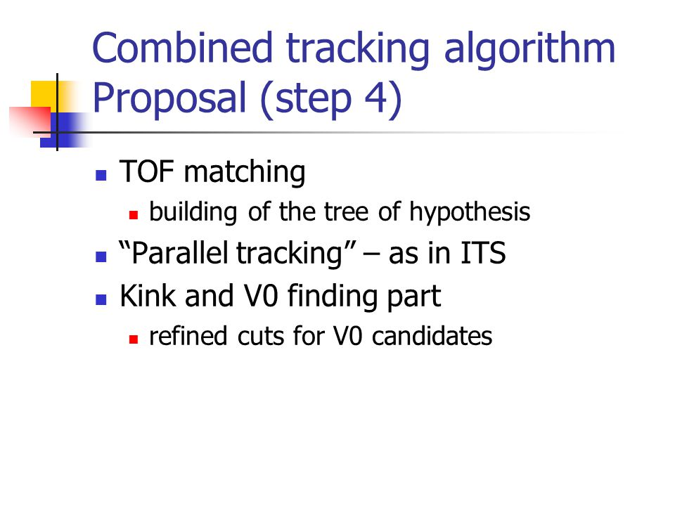 Combined tracking algorithm Proposal (step 4) TOF matching building of the tree of hypothesis Parallel tracking – as in ITS Kink and V0 finding part refined cuts for V0 candidates