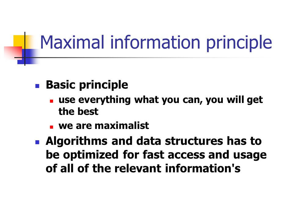 Maximal information principle Basic principle use everything what you can, you will get the best we are maximalist Algorithms and data structures has