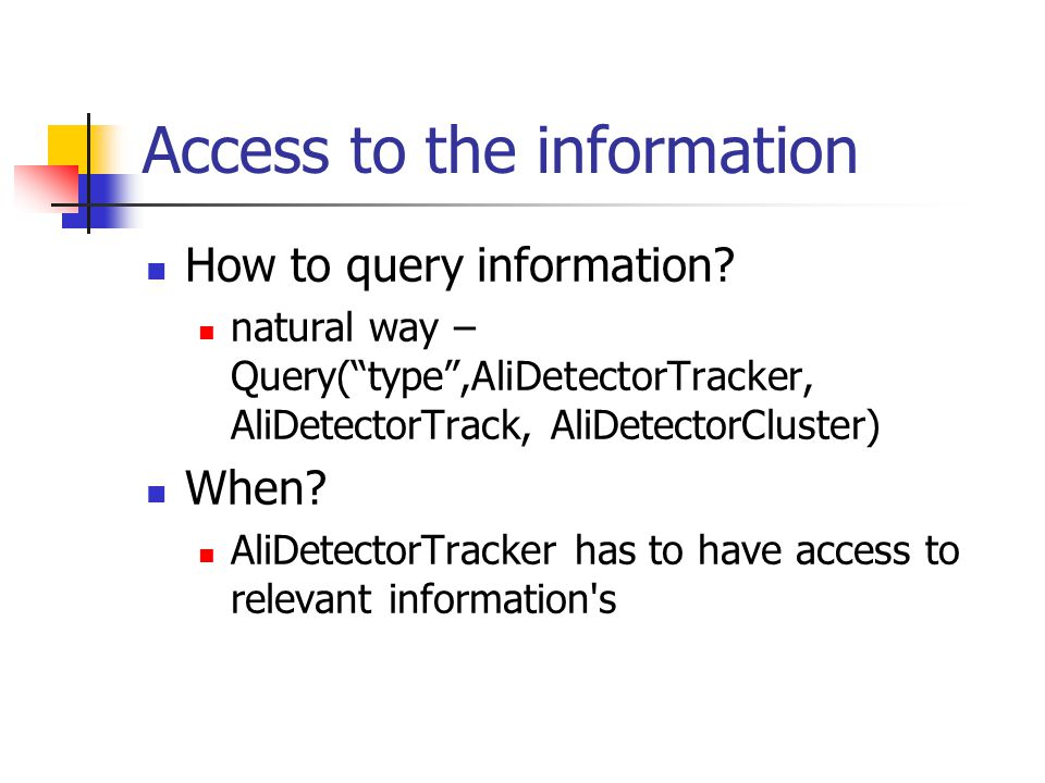 "Access to the information How to query information? natural way – Query(""type"",AliDetectorTracker, AliDetectorTrack, AliDetectorCluster) When? AliDete"