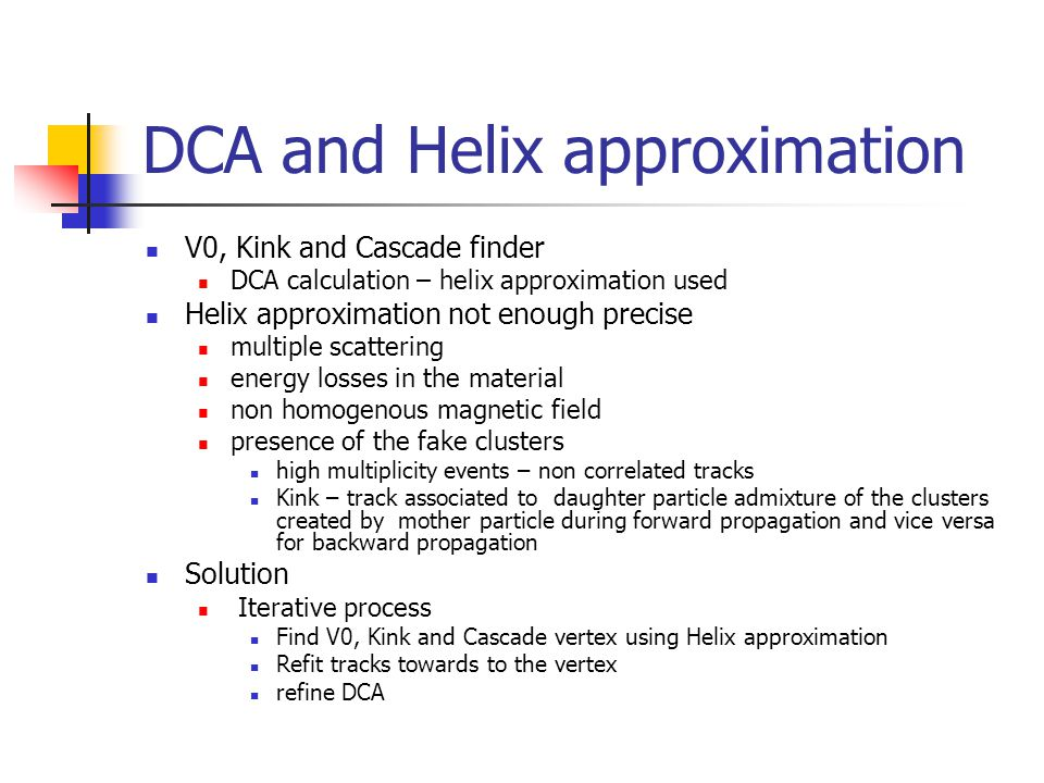 DCA and Helix approximation V0, Kink and Cascade finder DCA calculation – helix approximation used Helix approximation not enough precise multiple scattering energy losses in the material non homogenous magnetic field presence of the fake clusters high multiplicity events – non correlated tracks Kink – track associated to daughter particle admixture of the clusters created by mother particle during forward propagation and vice versa for backward propagation Solution Iterative process Find V0, Kink and Cascade vertex using Helix approximation Refit tracks towards to the vertex refine DCA