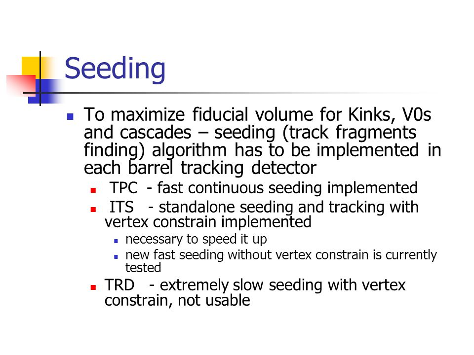 Seeding To maximize fiducial volume for Kinks, V0s and cascades – seeding (track fragments finding) algorithm has to be implemented in each barrel tracking detector TPC - fast continuous seeding implemented ITS - standalone seeding and tracking with vertex constrain implemented necessary to speed it up new fast seeding without vertex constrain is currently tested TRD - extremely slow seeding with vertex constrain, not usable