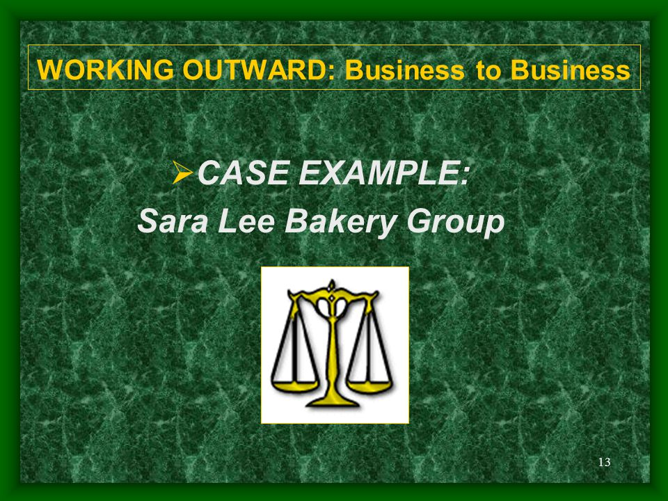 13 WORKING OUTWARD: Business to Business  CASE EXAMPLE: Sara Lee Bakery Group
