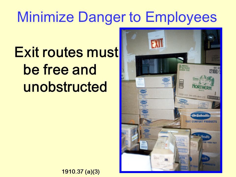 Minimize Danger to Employees Exit routes must be kept free of explosive or highly flammable furnishings or other decorations. 1910.37 (a)(1)