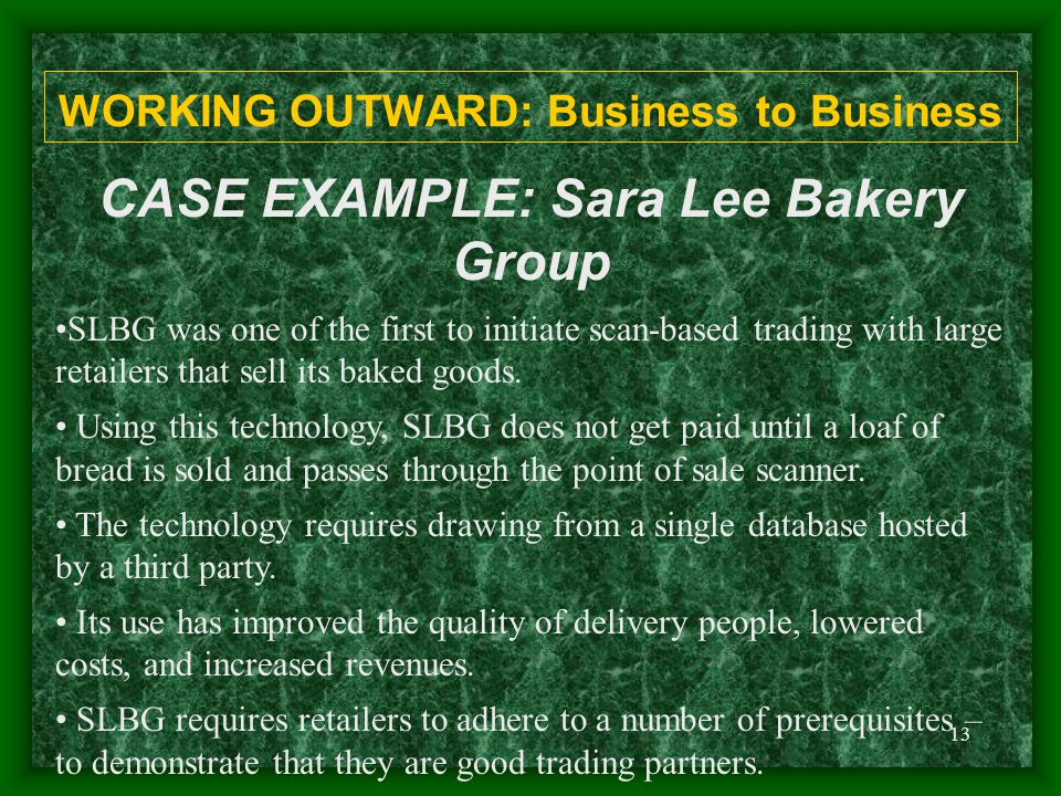 13 WORKING OUTWARD: Business to Business CASE EXAMPLE: Sara Lee Bakery Group SLBG was one of the first to initiate scan-based trading with large retailers that sell its baked goods.