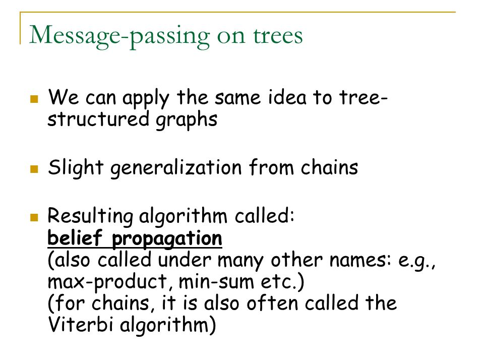 Message-passing on trees We can apply the same idea to tree- structured graphs Slight generalization from chains Resulting algorithm called: belief propagation (also called under many other names: e.g., max-product, min-sum etc.) (for chains, it is also often called the Viterbi algorithm)