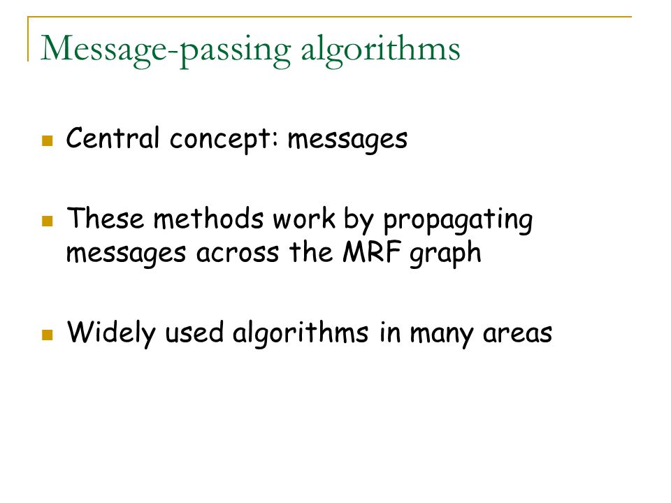 Message-passing algorithms Central concept: messages These methods work by propagating messages across the MRF graph Widely used algorithms in many areas