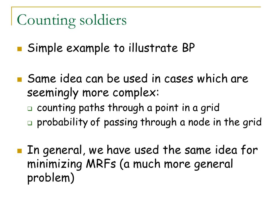 Counting soldiers Simple example to illustrate BP Same idea can be used in cases which are seemingly more complex:  counting paths through a point in a grid  probability of passing through a node in the grid In general, we have used the same idea for minimizing MRFs (a much more general problem)