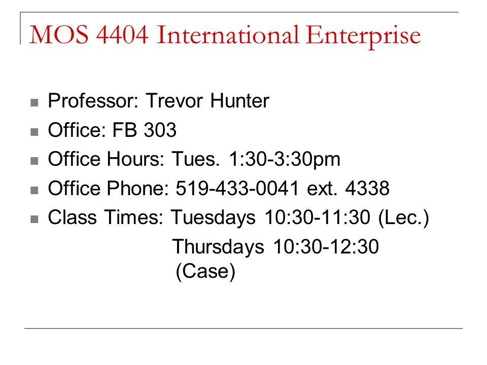 MOS 4404 International Enterprise Professor: Trevor Hunter Office: FB 303 Office Hours: Tues. 1:30-3:30pm Office Phone:519-433-0041 ext. 4338 Class Ti