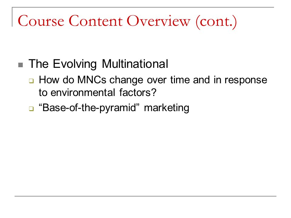 """Course Content Overview (cont.) The Evolving Multinational  How do MNCs change over time and in response to environmental factors?  """"Base-of-the-pyr"""