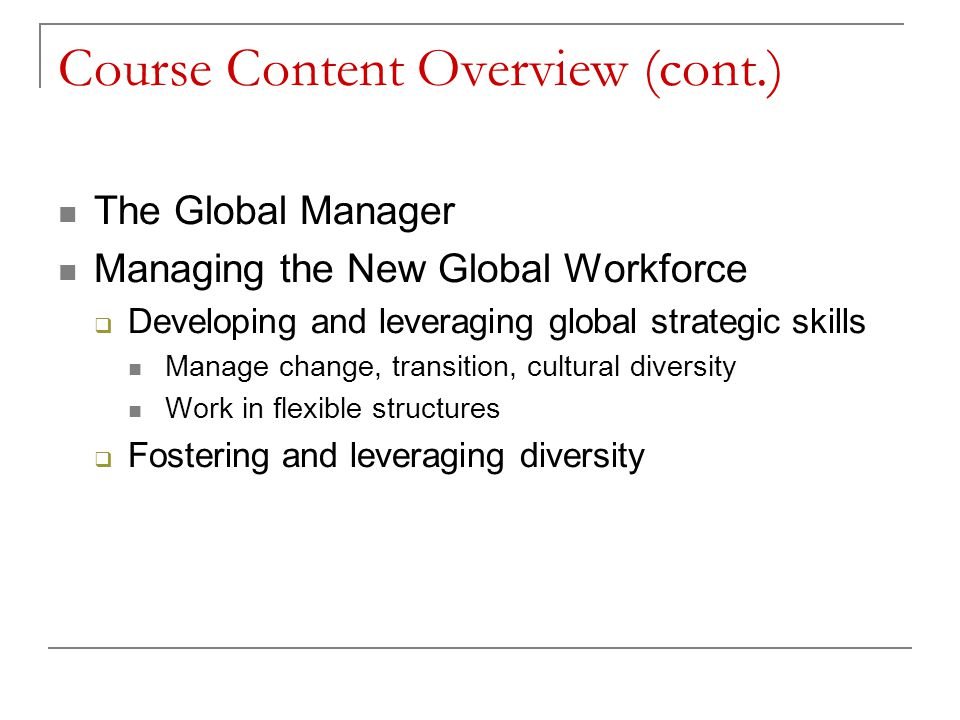 Course Content Overview (cont.) The Global Manager Managing the New Global Workforce  Developing and leveraging global strategic skills Manage change