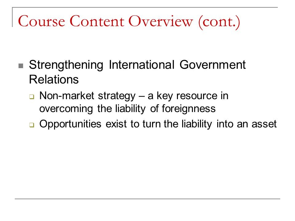 Course Content Overview (cont.) Strengthening International Government Relations  Non-market strategy – a key resource in overcoming the liability of