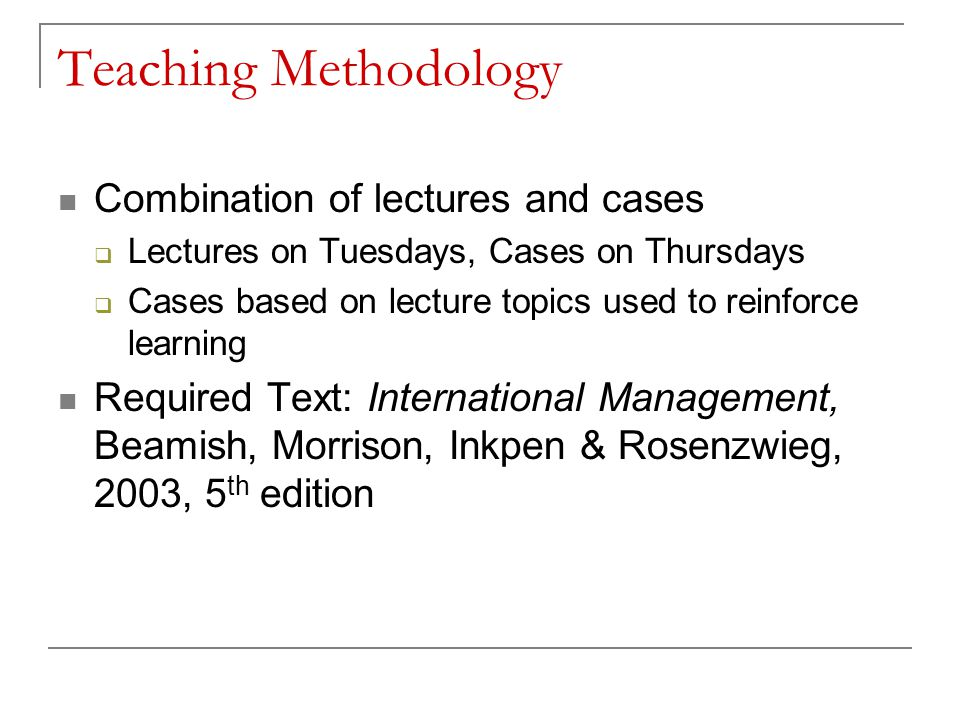 Teaching Methodology Combination of lectures and cases  Lectures on Tuesdays, Cases on Thursdays  Cases based on lecture topics used to reinforce le