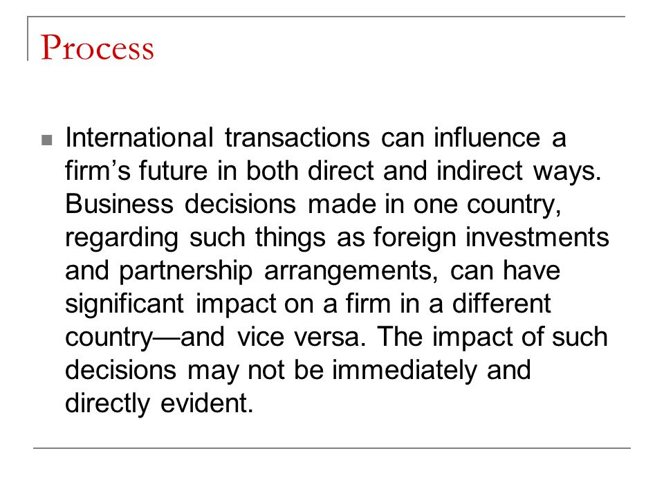 Process International transactions can influence a firm's future in both direct and indirect ways. Business decisions made in one country, regarding s