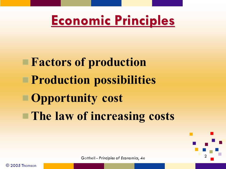 © 2005 Thomson Gottheil - Principles of Economics, 4e 2 Economic Principles Factors of production Production possibilities Opportunity cost The law of increasing costs