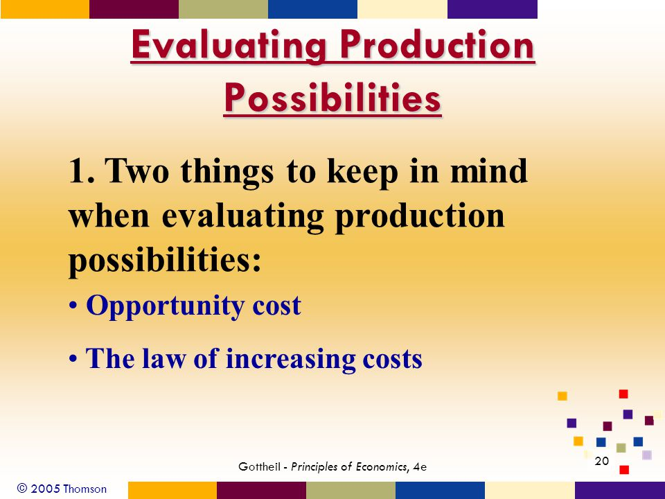 © 2005 Thomson Gottheil - Principles of Economics, 4e 20 Evaluating Production Possibilities 1.