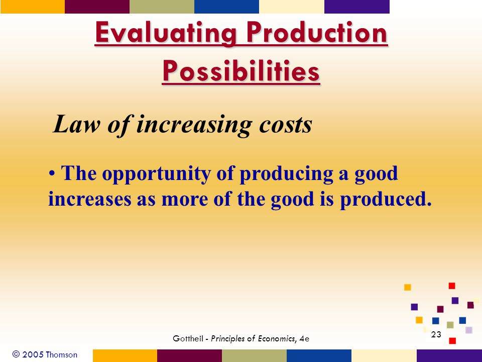 © 2005 Thomson Gottheil - Principles of Economics, 4e 23 Evaluating Production Possibilities Law of increasing costs The opportunity of producing a good increases as more of the good is produced.