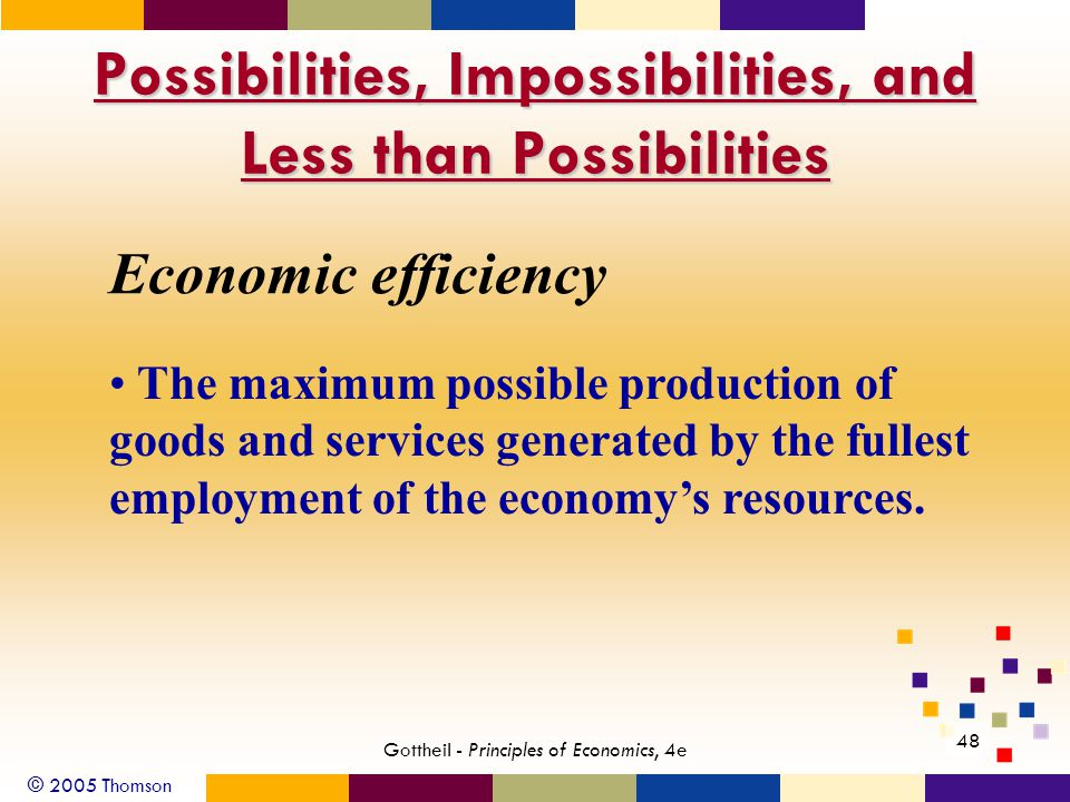 © 2005 Thomson Gottheil - Principles of Economics, 4e 48 Possibilities, Impossibilities, and Less than Possibilities Economic efficiency The maximum possible production of goods and services generated by the fullest employment of the economy's resources.