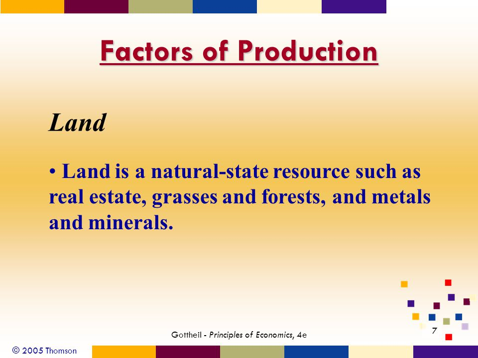 © 2005 Thomson Gottheil - Principles of Economics, 4e 7 Factors of Production Land Land is a natural-state resource such as real estate, grasses and forests, and metals and minerals.