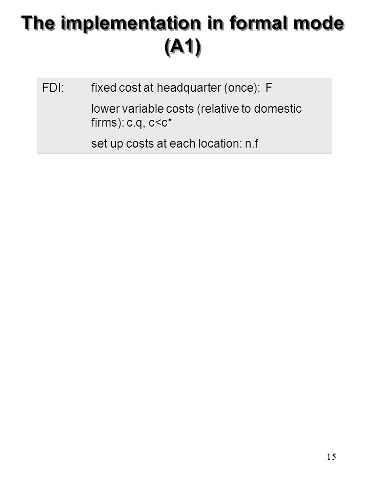 15 The implementation in formal mode (A1) FDI:fixed cost at headquarter (once): F lower variable costs (relative to domestic firms): c.q, c<c* set up costs at each location: n.f