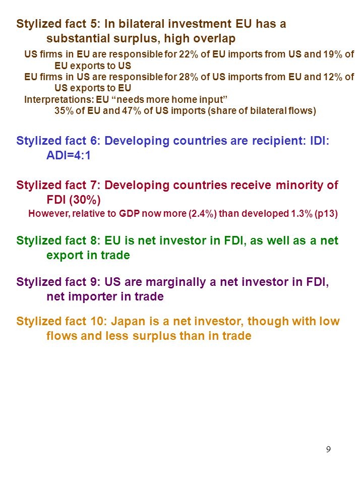 9 Stylized fact 5: In bilateral investment EU has a substantial surplus, high overlap Stylized fact 6: Developing countries are recipient: IDI: ADI=4:1 Stylized fact 7: Developing countries receive minority of FDI (30%) Stylized fact 8: EU is net investor in FDI, as well as a net export in trade US firms in EU are responsible for 22% of EU imports from US and 19% of EU exports to US EU firms in US are responsible for 28% of US imports from EU and 12% of US exports to EU Interpretations: EU needs more home input 35% of EU and 47% of US imports (share of bilateral flows) However, relative to GDP now more (2.4%) than developed 1.3% (p13) Stylized fact 9: US are marginally a net investor in FDI, net importer in trade Stylized fact 10: Japan is a net investor, though with low flows and less surplus than in trade