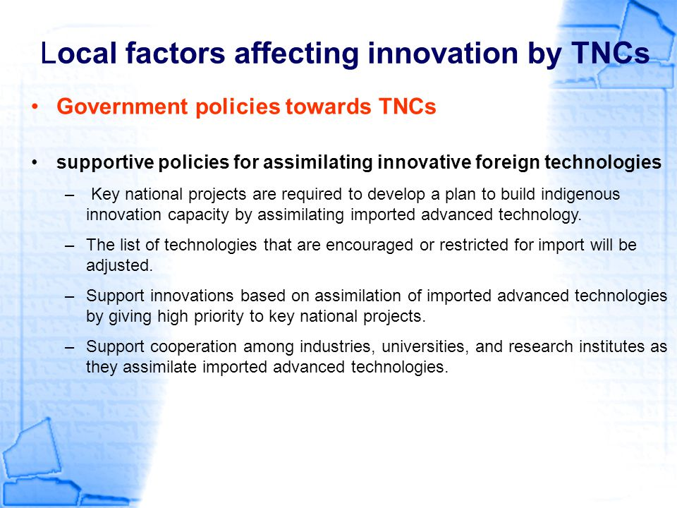 Local factors affecting innovation by TNCs Government policies towards TNCs supportive policies for assimilating innovative foreign technologies – Key