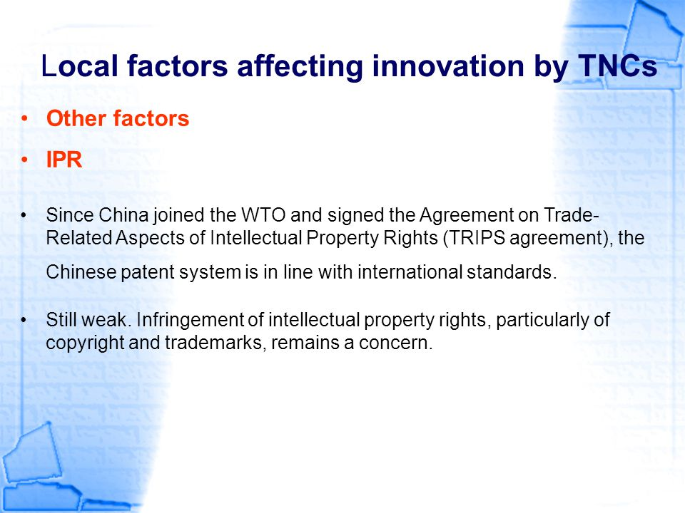 Local factors affecting innovation by TNCs Other factors IPR Since China joined the WTO and signed the Agreement on Trade- Related Aspects of Intellec