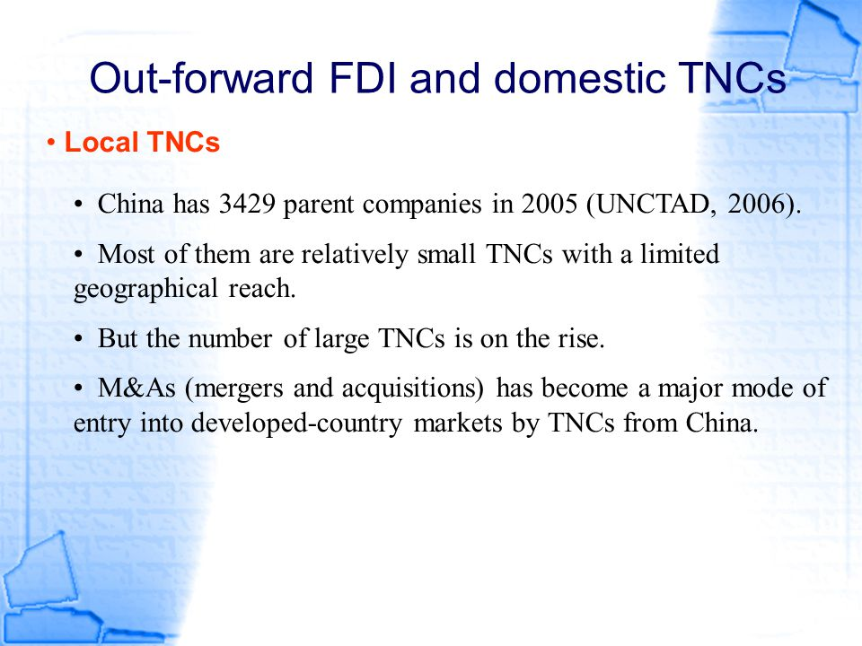 Out-forward FDI and domestic TNCs Local TNCs China has 3429 parent companies in 2005 (UNCTAD, 2006). Most of them are relatively small TNCs with a lim